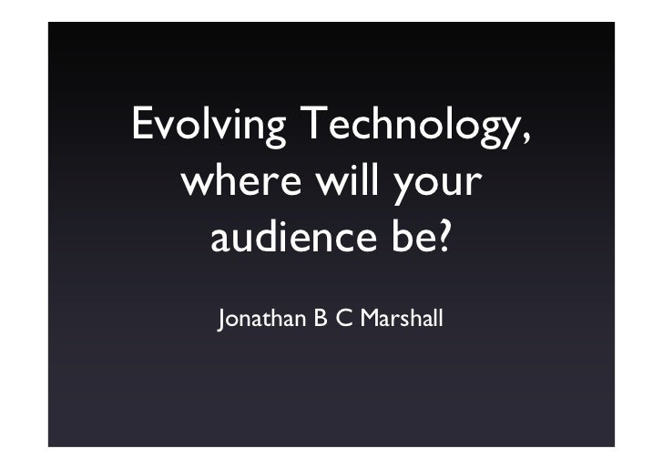 Evolving Technology,   where will your     audience be?     Jonathan B C Marshall