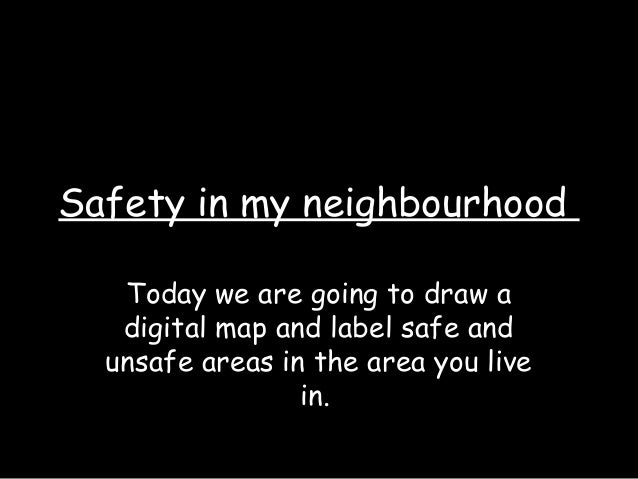 Safety in my neighbourhood Today we are going to draw a digital map and label safe and unsafe areas in the area you live i...