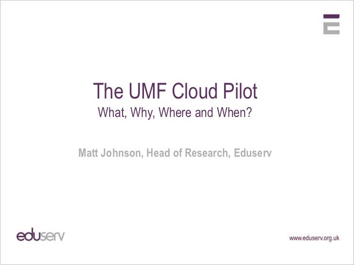 The UMF Cloud Pilot<br />What, Why, Where and When?<br />Matt Johnson, Head of Research, Eduserv<br />