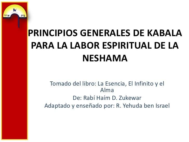 PRINCIPIOS GENERALES DE KABALA PARA LA LABOR ESPIRITUAL DE LA NESHAMA<br />Tomado del libro: La Esencia, El Infinito y el ...