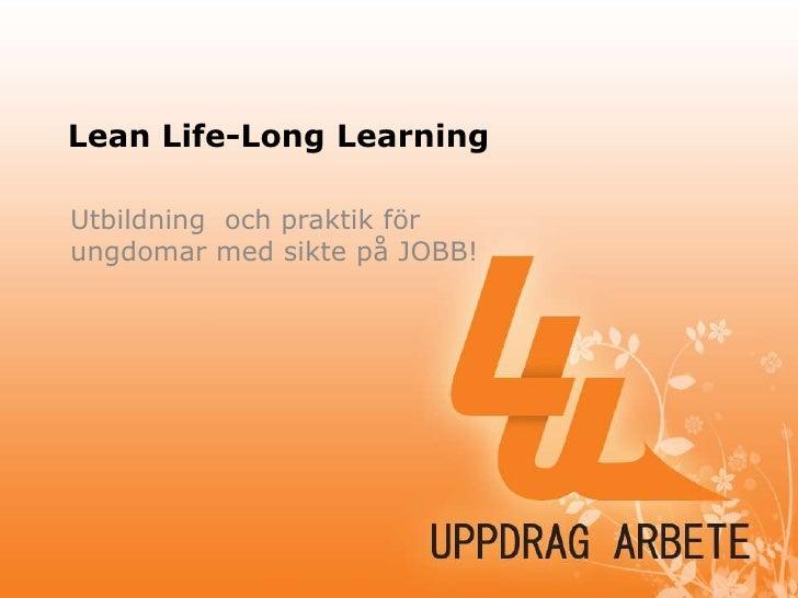 Lean Life-Long Learning<br />Utbildning  och praktik för ungdomar med sikte på JOBB!<br />