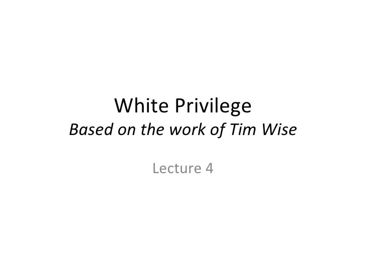 White Privilege Based on the work of Tim Wise Lecture 4