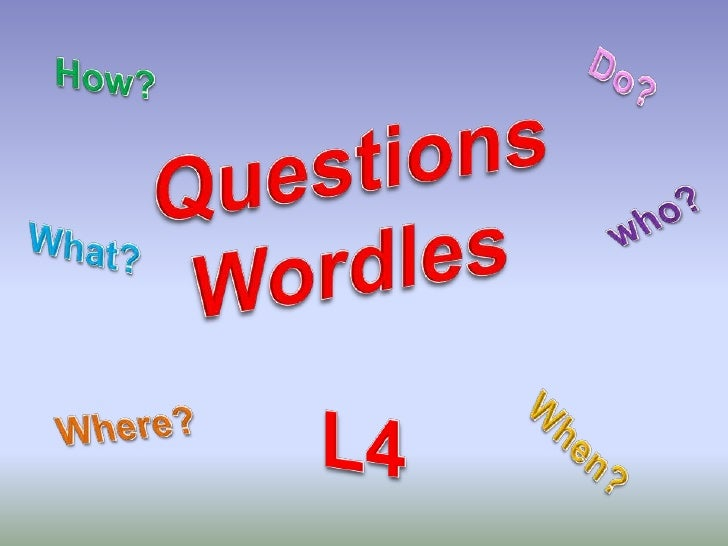 Do?<br />How?<br />QuestionsWordles<br />who?<br />What?<br />L4<br />Where?<br />When?<br />