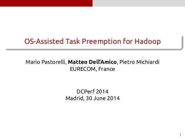 . ...... OS-Assisted Task Preemption for Hadoop Mario Pastorelli, Matteo Dell'Amico, Pietro Michiardi EURECOM, France DCPe...
