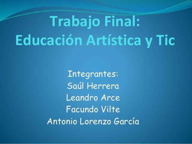 Trabajo Final: Educación Artística y Tic Integrantes: Saúl Herrera Leandro Arce Facundo Vilte Antonio Lorenzo García