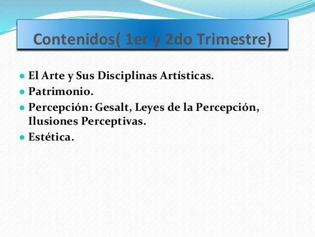 Contenidos( 1er y 2do Trimestre) ● El Arte y Sus Disciplinas Artísticas. ● Patrimonio. ● Percepción: Gesalt, Leyes de la P...