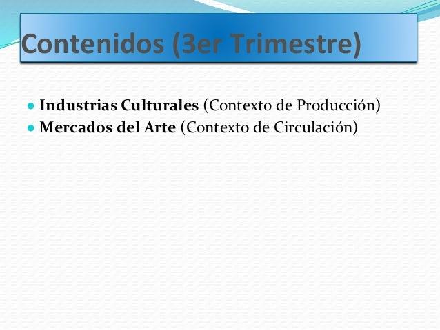 Contenidos (3er Trimestre) ● Industrias Culturales (Contexto de Producción) ● Mercados del Arte (Contexto de Circulación)