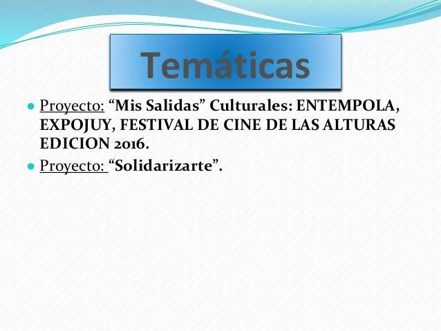 """Temáticas ● Proyecto: """"Mis Salidas"""" Culturales: ENTEMPOLA, EXPOJUY, FESTIVAL DE CINE DE LAS ALTURAS EDICION 2016. ● Proyec..."""