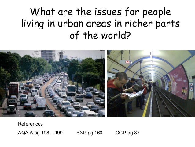 What are the issues for people living in urban areas in richer parts of the world? References AQA A pg 198 – 199 B&P pg 16...