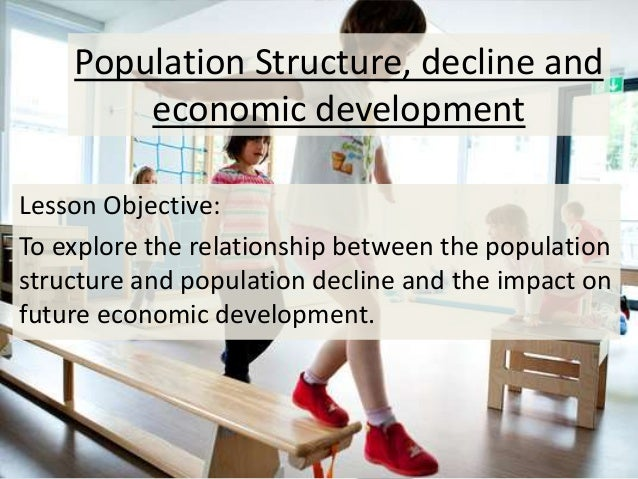 Population Structure, decline and economic development Lesson Objective: To explore the relationship between the populatio...