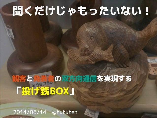 2014/06/14 @tututen 聞くだけじゃもったいない! 観客と発表者の双方向通信を実現する 「投げ銭BOX」