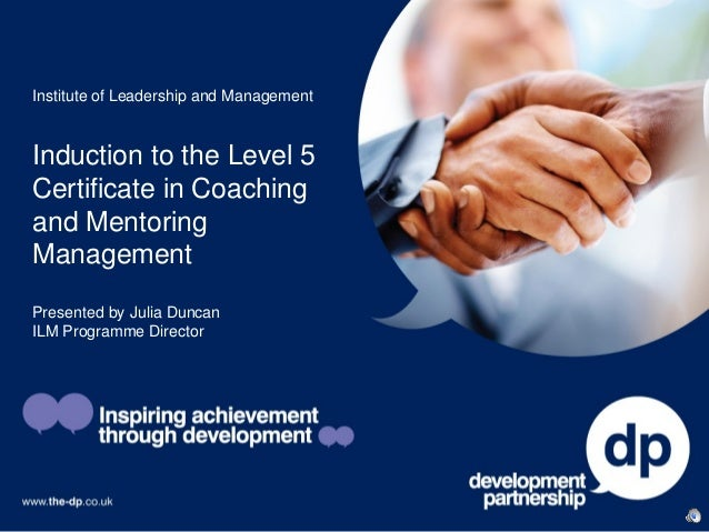 Institute of Leadership and ManagementInduction to the Level 5Certificate in Coachingand MentoringManagementPresented by J...