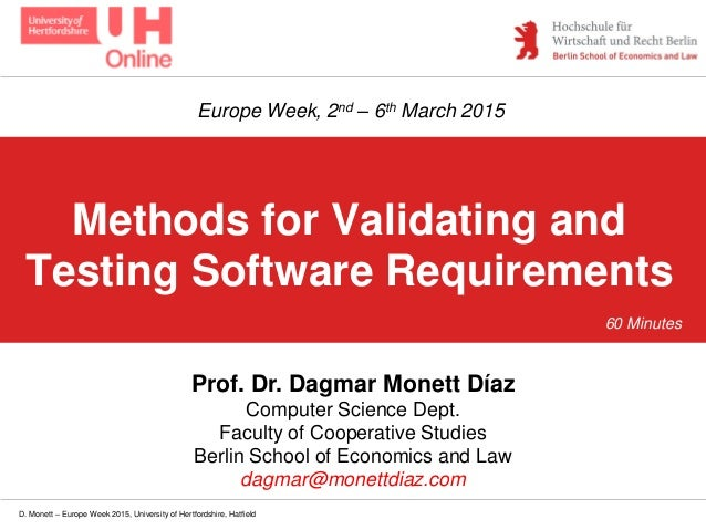 D. Monett – Europe Week 2015, University of Hertfordshire, Hatfield Methods for Validating and Testing Software Requiremen...