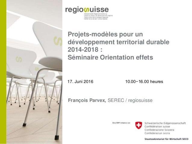 Projets-modèles pour un développement territorial durable 2014-2018 : Séminaire Orientation effets 17. Juni 2016 10.00−16....