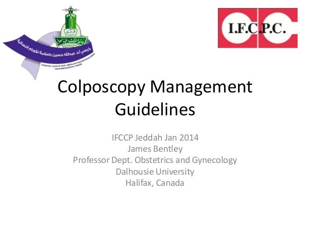 Colposcopy Management Guidelines IFCCP Jeddah Jan 2014 James Bentley Professor Dept. Obstetrics and Gynecology Dalhousie U...
