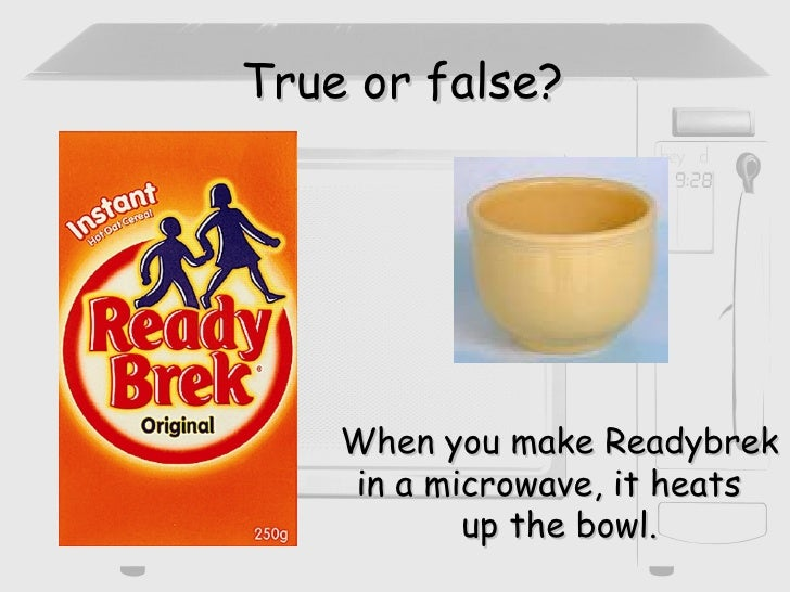 True or false? When you make Readybrek in a microwave, it heats  up the bowl.