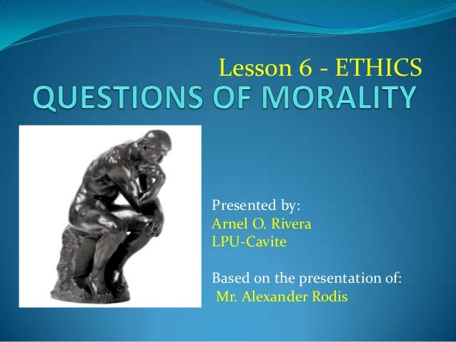Lesson 6 - ETHICS Presented by: Arnel O. Rivera LPU-Cavite Based on the presentation of: Mr. Alexander Rodis