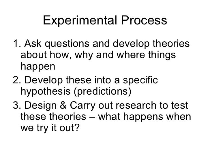 Experimental Process1. Ask questions and develop theories  about how, why and where things  happen2. Develop these into a ...