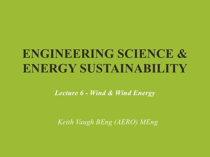 ENGINEERING SCIENCE &ENERGY SUSTAINABILITY    Lecture 6 - Wind & Wind Energy    Keith Vaugh BEng (AERO) MEng
