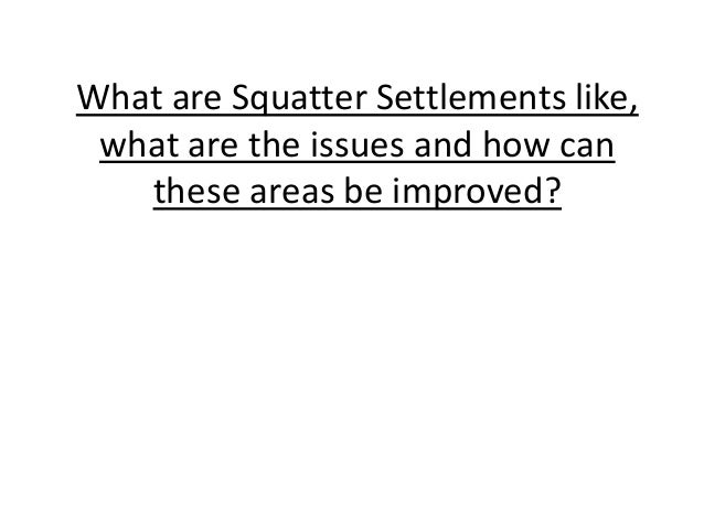 What are Squatter Settlements like, what are the issues and how can these areas be improved?