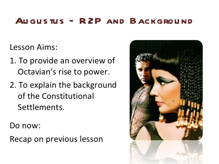 Augustus – R2P and Background <ul><li>Lesson Aims: </li></ul><ul><li>1. To provide an overview of Octavian's rise to power...