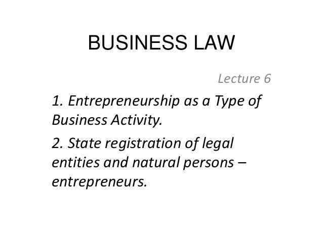 BUSINESS LAW Lecture 6 1. Entrepreneurship as a Type of Business Activity. 2. State registration of legal entities and nat...