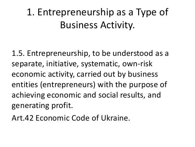 1. Entrepreneurship as a Type of Business Activity. 1.5. Entrepreneurship, to be understood as a separate, initiative, sys...