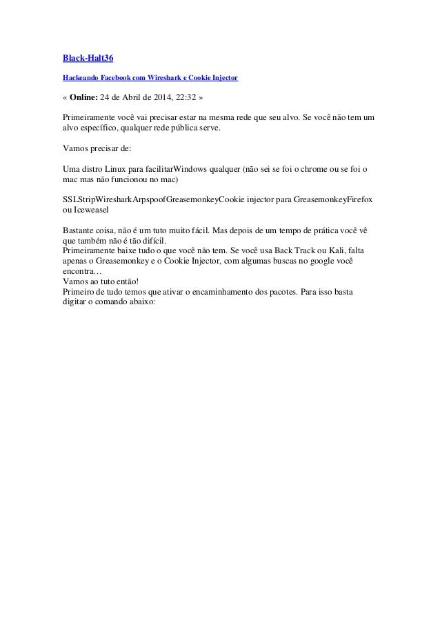 Black-Halt36  Hackeando Facebook com Wireshark e Cookie Injector  « Online: 24 de Abril de 2014, 22:32 »  Primeiramente vo...