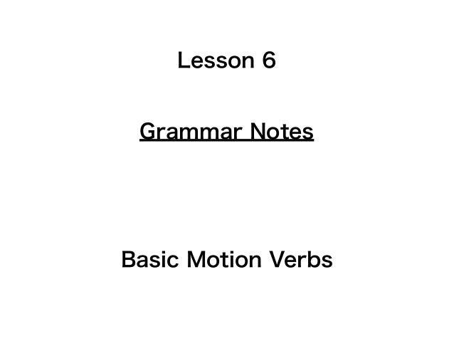 Lesson 6 Grammar NotesBasic Motion Verbs