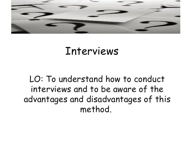 Interviews LO: To understand how to conduct  interviews and to be aware of theadvantages and disadvantages of this        ...