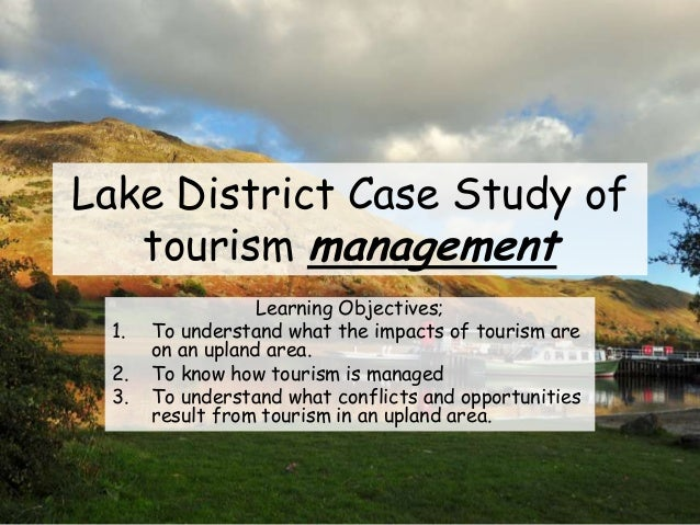Lake District Case Study of tourism management Learning Objectives; 1. To understand what the impacts of tourism are on an...