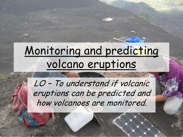 Monitoring and predicting volcano eruptions LO – To understand if volcanic eruptions can be predicted and how volcanoes ar...