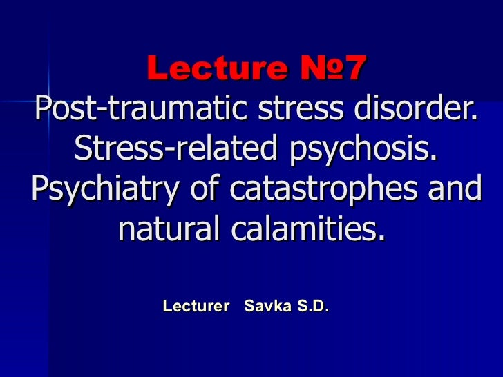 Lecture  № 7 Post - traumatic  stress disorder. S tress - related  psychosis. Psychiatry of catastrophes and natural calam...