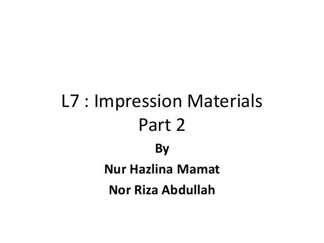 L7 : Impression Materials Part 2 By Nur Hazlina Mamat Nor Riza Abdullah
