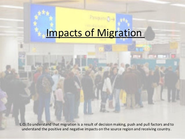 Impacts of Migration L.O. To understand that migration is a result of decision making, push and pull factors and to unders...