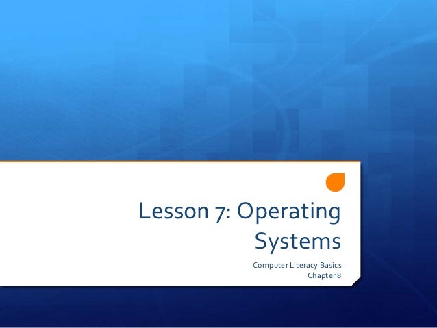Lesson 7: Operating           Systems          Computer Literacy Basics                        Chapter 8