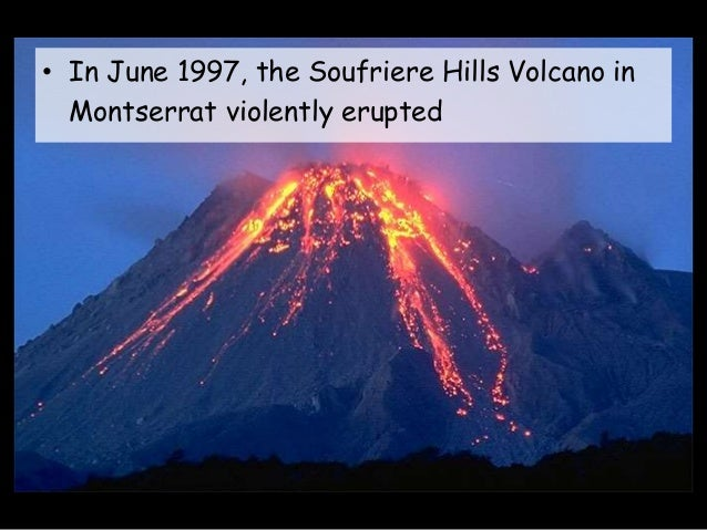 an analysis of the soufriere hills volcano eruption on montserrat island in 1997 Montserrat island is a british overseas territory in the lesser antilles,  the  soufriere hills, an andesitic basaltic volcano started erupting in 1995 pyroclastic  flows destroyed the capital of plymouth in 1997 and it was  these produced  pyroclastic flows based on analysis of carbon from incinerated trees.