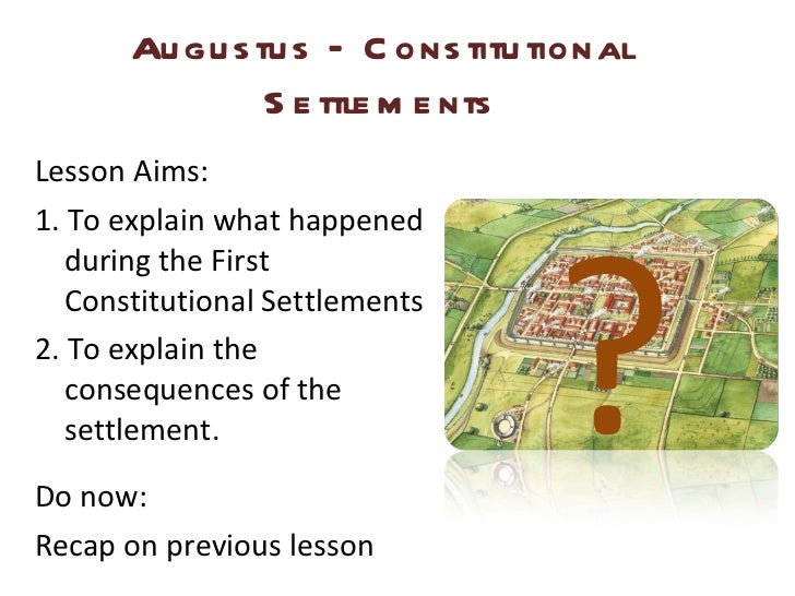 Augustus – Constitutional Settlements <ul><li>Lesson Aims: </li></ul><ul><li>1. To explain what happened during the First ...