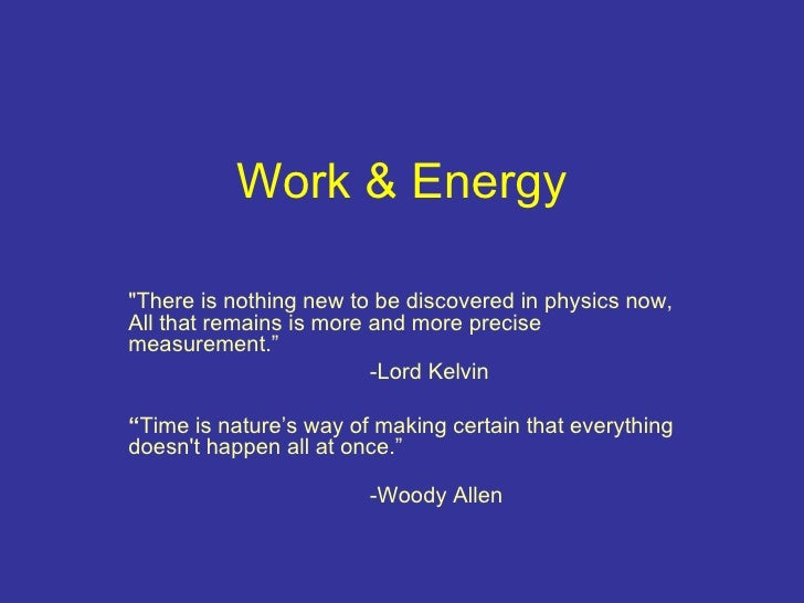 """Work & Energy   """"There is nothing new to be discovered in physics now, All that remains is more and more precise meas..."""