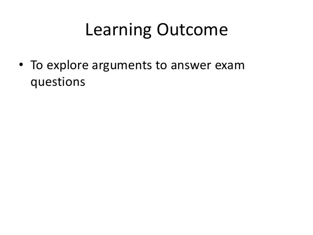 Learning Outcome • To explore arguments to answer exam questions