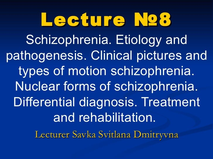 Lecture  № 8 Schizophrenia. Etiology and pathogenesis. Clinical pictures and types of motion  schizophrenia .  Nuclear for...