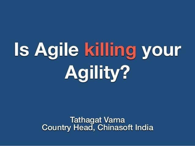 Is Agile killing your Agility? Tathagat Varna Country Head, Chinasoft India