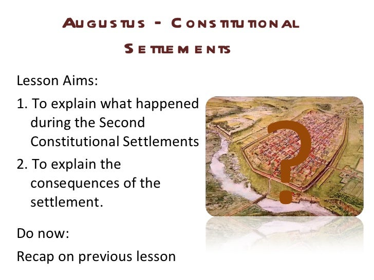 Augustus – Constitutional Settlements <ul><li>Lesson Aims: </li></ul><ul><li>1. To explain what happened during the Second...