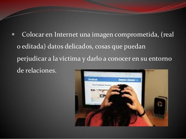  Crear un perfil o espacio falso en nombre de la víctima, en redes sociales o foros, donde se escriban a modo de confesio...