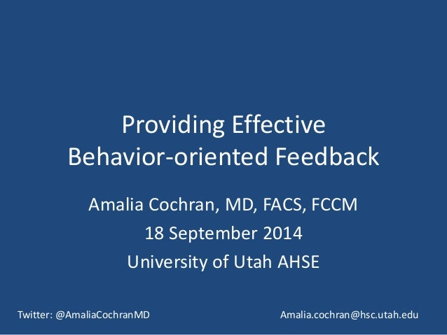 Providing Effective  Behavior-oriented Feedback  Amalia Cochran, MD, FACS, FCCM  18 September 2014  University of Utah AHS...