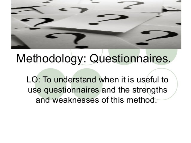 Methodology: Questionnaires. LO: To understand when it is useful to use questionnaires and the strengths   and weaknesses ...
