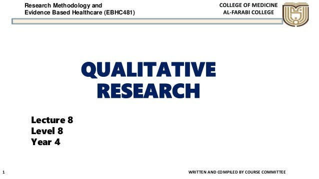 Research Methodology and Evidence Based Healthcare (EBHC481) QUALITATIVE RESEARCH WRITTEN AND COMPILED BY COURSE COMMITTEE...