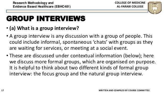 Research Methodology and Evidence Based Healthcare (EBHC481) GROUP INTERVIEWS • (a) What is a group interview? • A group i...