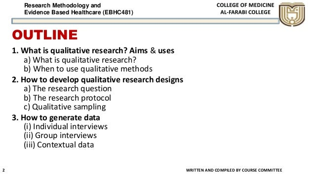 Research Methodology and Evidence Based Healthcare (EBHC481) OUTLINE 1. What is qualitative research? Aims & uses a) What ...