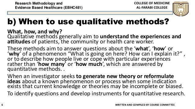 Research Methodology and Evidence Based Healthcare (EBHC481) b) When to use qualitative methods? What, how, and why? Quali...